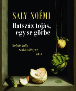 Saly Noémi: Hatszáz tojás, egy se görbe • Molnár Julia szakátskönyve 1854